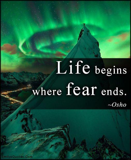 La vida comienza en dónde termina el miedo. Osho